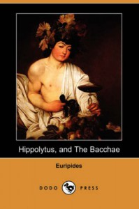 Hippolytus, and The Bacchae (Dodo Press) - Euripides