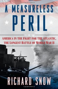 A Measureless Peril: America in the Fight for the Atlantic, the Longest Battle of World War II - Richard Snow
