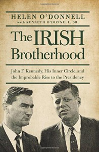The Irish Brotherhood: John F. Kennedy, His Inner Circle, and the Improbable Rise to the Presidency - Helen O'Donnell