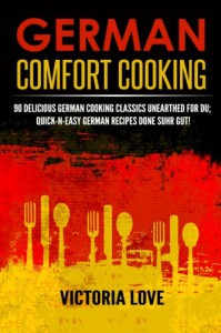 German Comfort Cooking: 90 Delicious German Cooking Classics Unearthed For Du; Quick-n-Easy Germany Recipes Done Suhr Gut! (Cookbooks Of The Week Series) (Volume 8) - Victoria Love