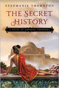 The Secret History: A Novel of Empress Theodora - Stephanie  Thornton
