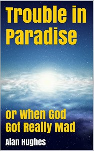 Trouble in Paradise: or When God Got Really Mad - Alan Hughes