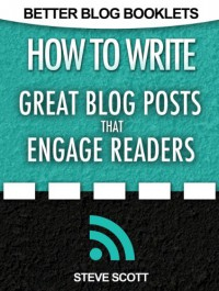 How to Write Great Blog Posts that Engage Readers - Steve Scott