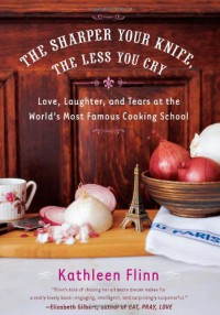 The Sharper Your Knife, the Less You Cry: Love, Laughter, and Tears at the World's Most Famous Cooking School - Kathleen Flinn