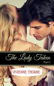 The Lady Taken: Part 1: A Victorian Erotic Romance - Vivienne Thorne