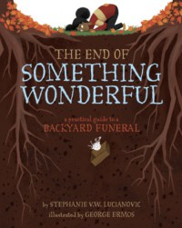 The End of Something Wonderful: A Practical Guide to a Backyard Funeral - Stephanie V.W. Lucianovic, George Ermos