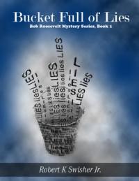 A Bucket Full of Lies (Bob Roosevelt, #1) - Robert K. Swisher Jr.