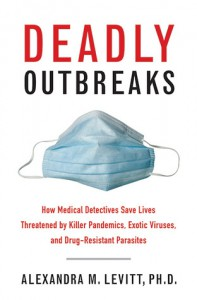 Deadly Outbreaks: How Medical Detectives Save Lives Threatened by Killer Pandemics, Exotic Viruses, and Drug-Resistant Parasites - Alexandra Levitt