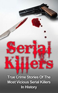 Serial Killers: True Crime Stories Of The Most Vicious Serial Killers In History: Serial Killers Profiles And Stories (Serial Killers Series) (True Crime, ... Cold Cases Solved, Cannibal Killers,) - Brody Clayton