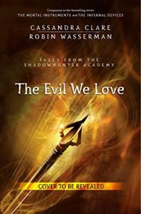 The Evil We Love - Cassandra Clare, Robin Wasserman