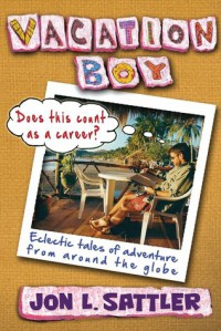 Vacation Boy: Does This Count as a Career?: Eclectic Tales of Adventure from Around the Globe - Jon L. Sattler
