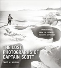 The Lost Photographs of Captain Scott: Unseen Images from the Legendary Antarctic Expedition - David M. Wilson