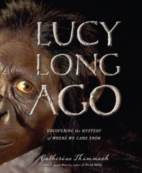 Lucy Long Ago: Uncovering the Mystery of Where We Came From - Catherine Thimmesh