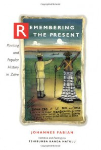 Remembering the Present: Painting and Popular History in Zaire - Johannes Fabian, Tshibumba K. Matulu