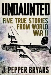 Undaunted: Five True Stories from World War II - J. Pepper Bryars