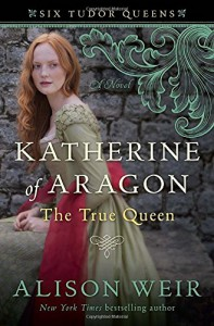 Katherine of Aragon, The True Queen - Alison Weir