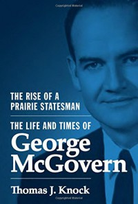 The Rise of a Prairie Statesman: The Life and Times of George McGovern (Politics and Society in Twentieth-Century America) - Thomas J. Knock