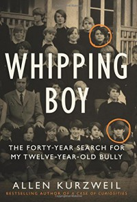Whipping Boy: The Forty-Year Search for My Twelve-Year-Old Bully - Allen Kurzweil