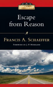 Escape from Reason: A Penetrating Analysis of Trends in Modern Thought - Francis August Schaeffer, J.P. Moreland