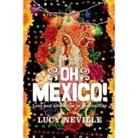 Oh Mexico!: Love and Adventure in Mexico City - Lucy Neville