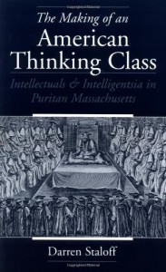 The Making of an American Thinking Class: Intellectuals & Intelligentsia in Puritan Massachusetts - Darren Staloff