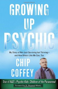 Growing Up Psychic: My Story of Not Just Surviving but Thriving--and How Others Like Me Can, Too - Chip Coffey