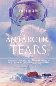 Antarctic Tears: Determination, adversity, and the pursuit of a dream at the bottom of the world - Aaron Linsdau