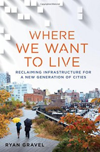 Where We Want to Live: Reclaiming Infrastructure for a New Generation of Cities - Ryan Gravel