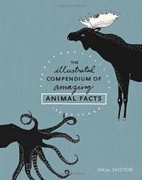 The Illustrated Compendium of Amazing Animal Facts - Maja Säfström