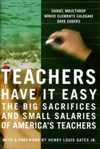 Teachers Have It Easy: The Big Sacrifices And Small Salaries Of America's Teachers - Daniel Moulthrop, Dave Eggers, Ninive Clements Calegari