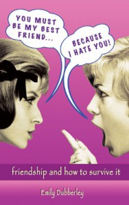 You Must Be My Best Friend . . . Because I Hate You!: Friendship and How to Survive It - Emily Dubberley