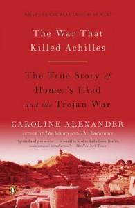 The War That Killed Achilles: The True Story of Homer's Iliad and the Trojan War Reprint Edition by Alexander, Caroline [2010] - Caroline Alexander