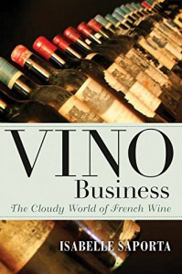Vino Business: The Cloudy World of French Wine - Kate Deimling, Isabelle Saporta