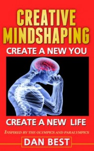 Creative Mindshaping: Create A New You, Create A New Life. Inspired By The Olympics And Paralympics - Dan Best
