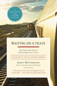 Waiting on a Train: The Embattled Future of Passenger Rail Service--A Year Spent Riding across America - James McCommons, James Howard Kunstler
