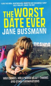 The Worst Date Ever: War Crimes, Hollywood Heart Throbs And Other Abominations - Jane Bussmann