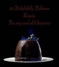 20 Delightfully Delicious Dessert Recipes: For Any And All Occasions - Tony Trent