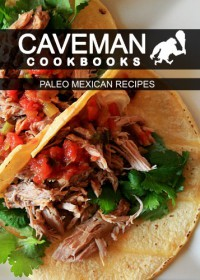 Paleo Mexican Recipes (Caveman Cookbooks) - Angela Anottacelli