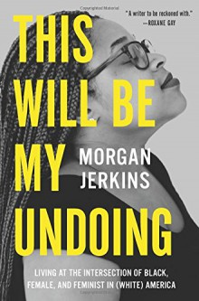 This Will Be My Undoing: Living at the Intersection of Black, Female, and Feminist in (White) America - Morgan Jerkins