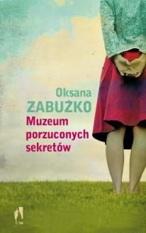 Muzeum porzuconych sekretów - Zabużko Oksana