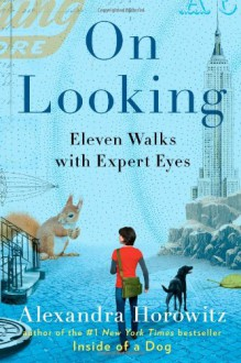 On Looking: Eleven Walks with Expert Eyes - Alexandra Horowitz