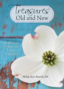 Treasures Old and New: Traditional Prayers for Today's Catholics - Philip Neri Powell