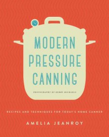 Modern Pressure Canning: Recipes and Techniques for Today's Home Canner - Amelia Jeanroy,Kerry Michaels