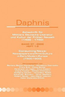 Consuming News: Newspapers And Print Culture In Early Modern Europe (1500 1800). (Daphnis) - William Layher, Gerhild Scholz Williams