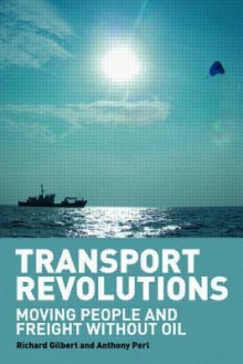 Transport Revolutions: Moving People and Freight Without Oil - Richard Gilbert, Anthony Perl