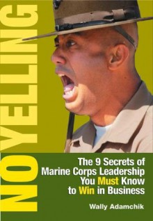 No Yelling: The 9 Secrets of Marine Corps Leadership You Must Know to Win in Business - Wally Adamchik