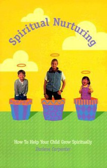 Spiritual Nurturing: How to Help Your Child Grow Spiritually - Darlene Carpenter