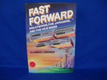 Fast Forward: Hollywood, the Japanese, and the Onslaught of the Vcr - James Lardner
