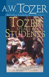 Tozer Speaks to Students: Chapel Messages Preached at Wheaton College - A. W. Tozer, Lyle W. Dorsett