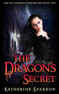The Dragon's Secret (The Fay Morgan Chronicles Book 2) - Katherine Sparrow